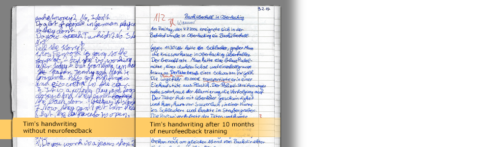 Improve performances  Writing samples impressively show impressively how neurofeedback can improve the performance of children: After 20 to 40 sessions, they are more concentrated, more relaxed, and more self-confident. Their handwriting often improves as well. more >